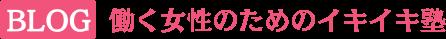 Blog「働く女性のためのイキイキ塾」